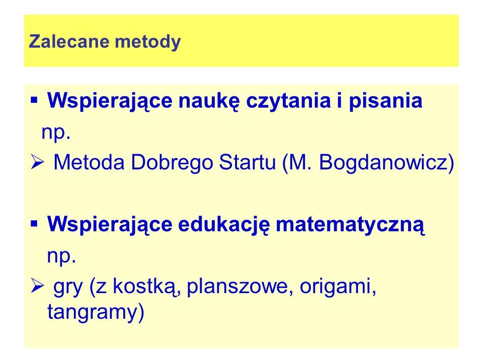 Zalecane metody Wspierające naukę czytania i pisania np. Metoda Dobrego Startu (M. Bogdanowicz) Wspierające edukację matematyczną np. gry (z kostką, p