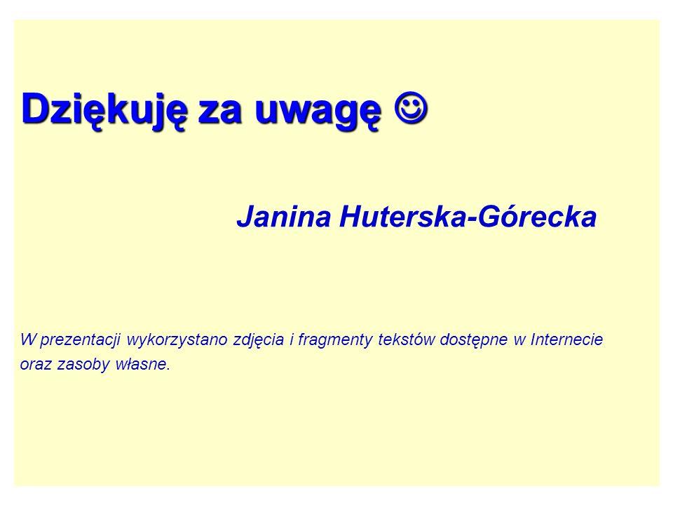 Dziękuję za uwagę Dziękuję za uwagę Janina Huterska-Górecka W prezentacji wykorzystano zdjęcia i fragmenty tekstów dostępne w Internecie oraz zasoby w