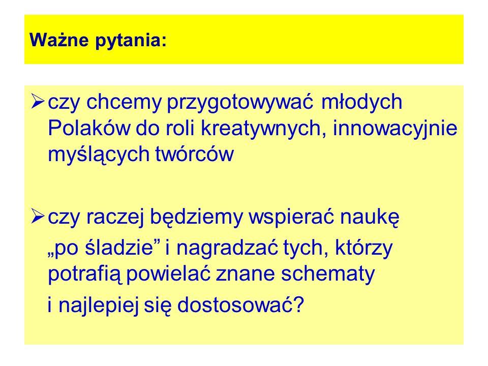 Ważne pytania: czy chcemy przygotowywać młodych Polaków do roli kreatywnych, innowacyjnie myślących twórców czy raczej będziemy wspierać naukę po ślad