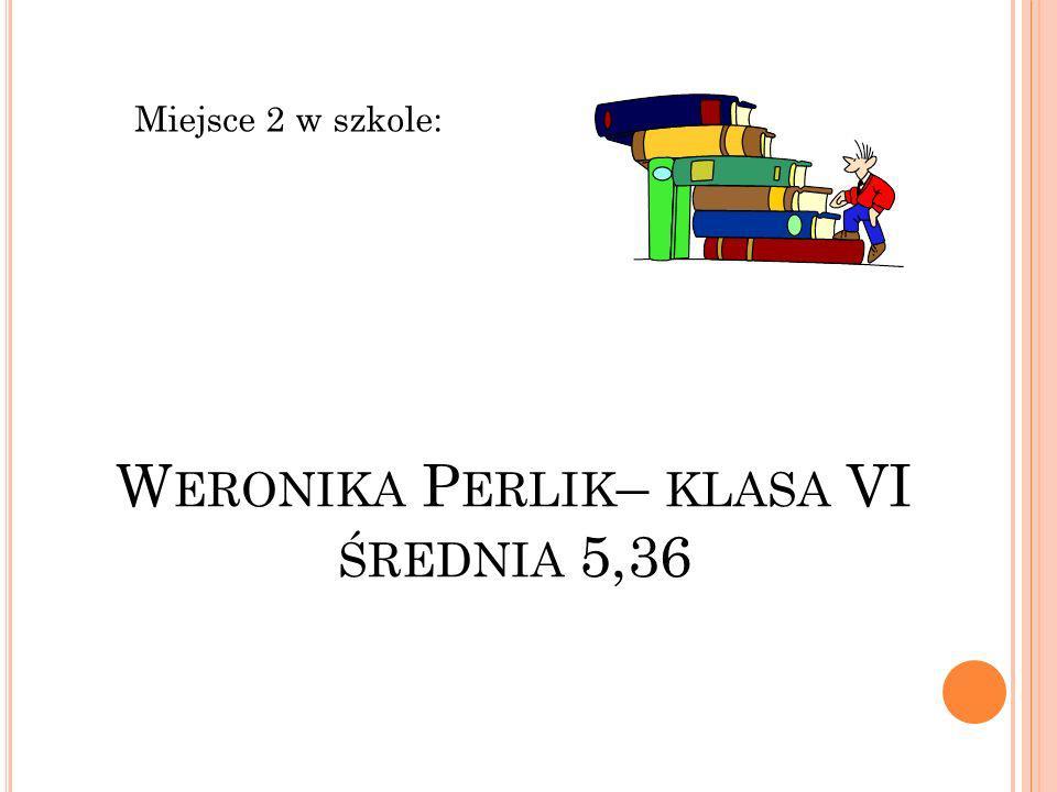 W ERONIKA P ERLIK – KLASA VI ŚREDNIA 5,36 Miejsce 2 w szkole: