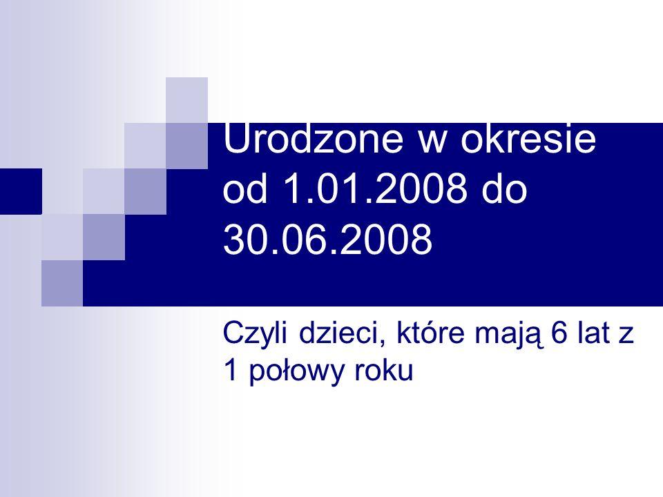 Urodzone w okresie od 1.01.2008 do 30.06.2008 Czyli dzieci, które mają 6 lat z 1 połowy roku