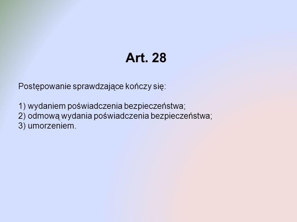 Art. 28 Postępowanie sprawdzające kończy się: 1) wydaniem poświadczenia bezpieczeństwa; 2) odmową wydania poświadczenia bezpieczeństwa; 3) umorzeniem.