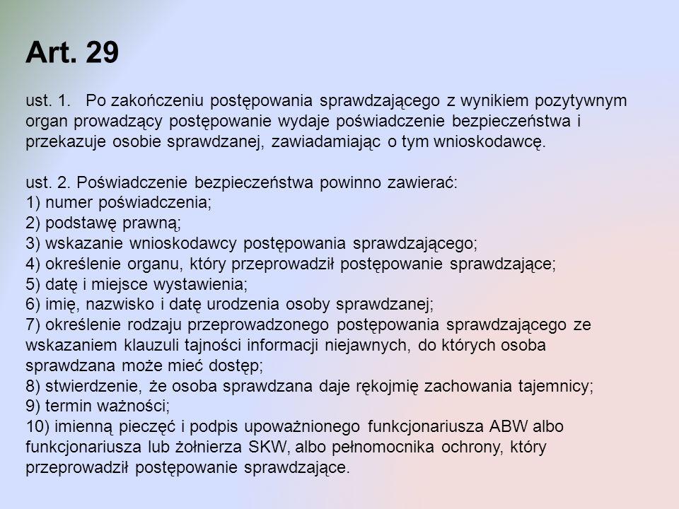 Art. 29 ust. 1. Po zakończeniu postępowania sprawdzającego z wynikiem pozytywnym organ prowadzący postępowanie wydaje poświadczenie bezpieczeństwa i p