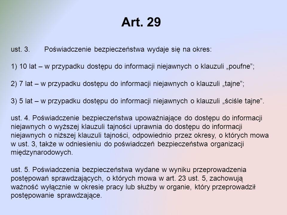 Art. 29 ust. 3. Poświadczenie bezpieczeństwa wydaje się na okres: 1) 10 lat – w przypadku dostępu do informacji niejawnych o klauzuli poufne; 2) 7 lat