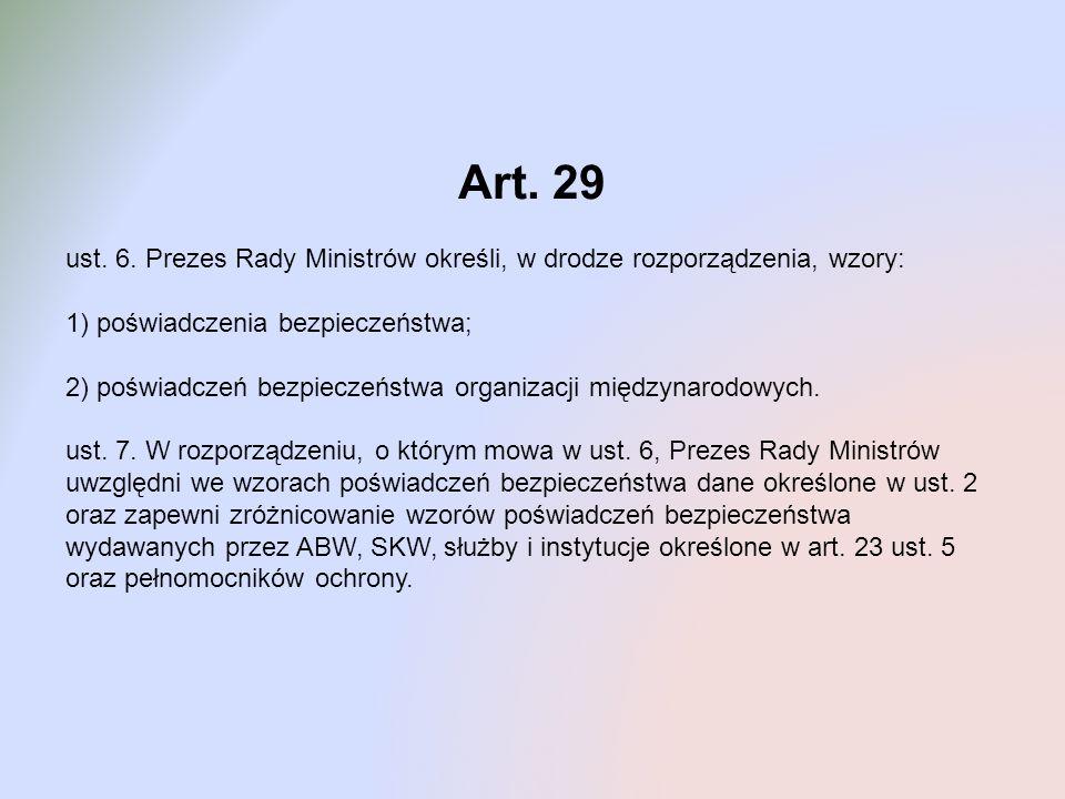 Art. 29 ust. 6. Prezes Rady Ministrów określi, w drodze rozporządzenia, wzory: 1) poświadczenia bezpieczeństwa; 2) poświadczeń bezpieczeństwa organiza