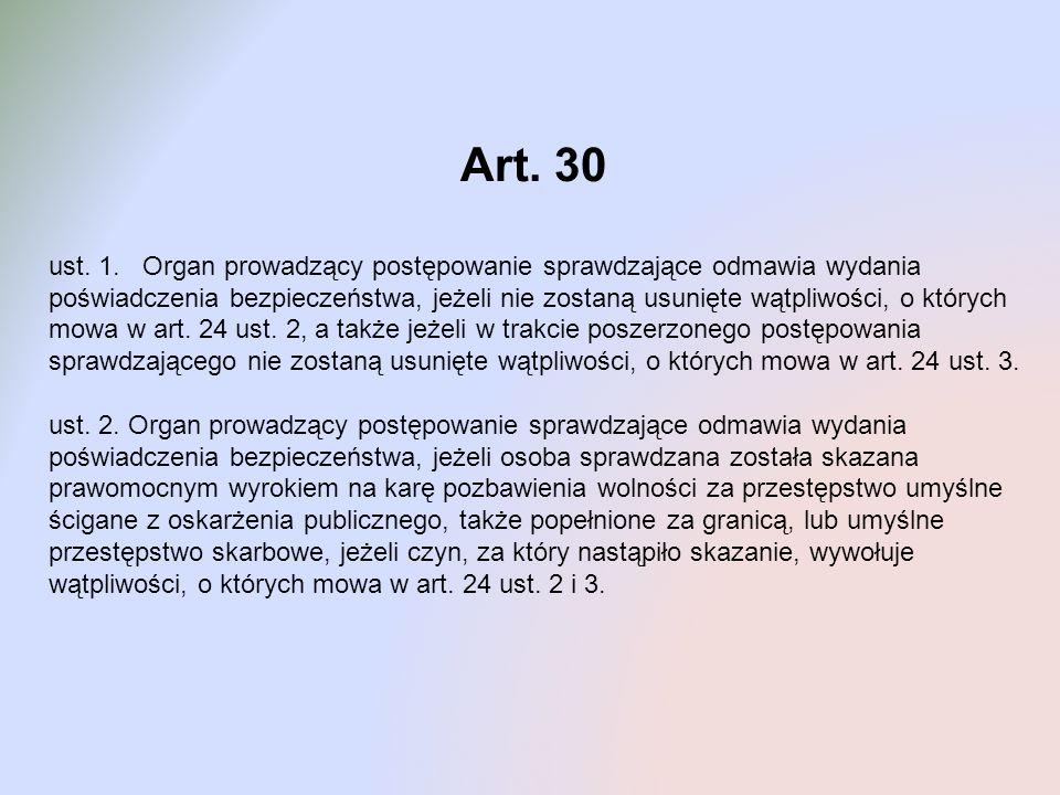 Art. 30 ust. 1. Organ prowadzący postępowanie sprawdzające odmawia wydania poświadczenia bezpieczeństwa, jeżeli nie zostaną usunięte wątpliwości, o kt