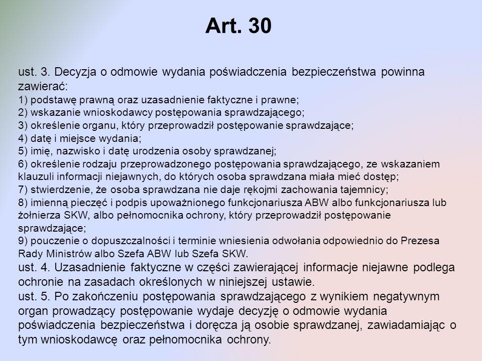 Art. 30 ust. 3. Decyzja o odmowie wydania poświadczenia bezpieczeństwa powinna zawierać: 1) podstawę prawną oraz uzasadnienie faktyczne i prawne; 2) w
