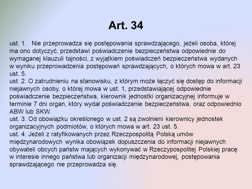 Art. 34 ust. 1. Nie przeprowadza się postępowania sprawdzającego, jeżeli osoba, której ma ono dotyczyć, przedstawi poświadczenie bezpieczeństwa odpowi