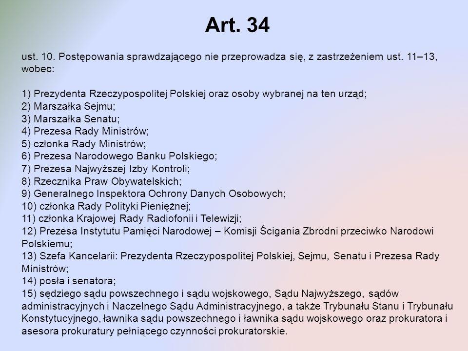 Art. 34 ust. 10. Postępowania sprawdzającego nie przeprowadza się, z zastrzeżeniem ust. 11–13, wobec: 1) Prezydenta Rzeczypospolitej Polskiej oraz oso