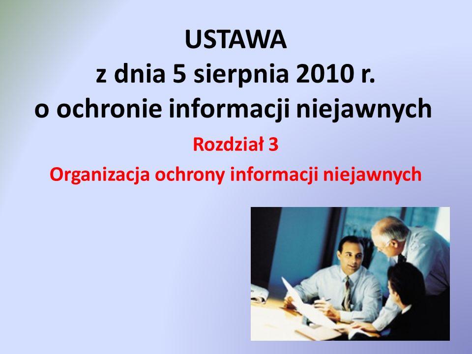 USTAWA z dnia 5 sierpnia 2010 r. o ochronie informacji niejawnych Rozdział 3 Organizacja ochrony informacji niejawnych