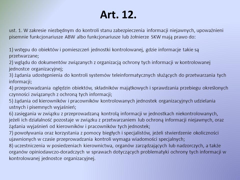 Art. 12. ust. 1. W zakresie niezbędnym do kontroli stanu zabezpieczenia informacji niejawnych, upoważnieni pisemnie funkcjonariusze ABW albo funkcjona