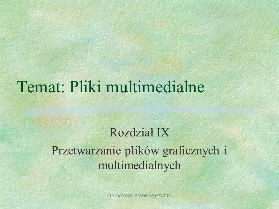 Opracował: Paweł Staszczuk Temat: Pliki multimedialne Rozdział IX Przetwarzanie plików graficznych i multimedialnych
