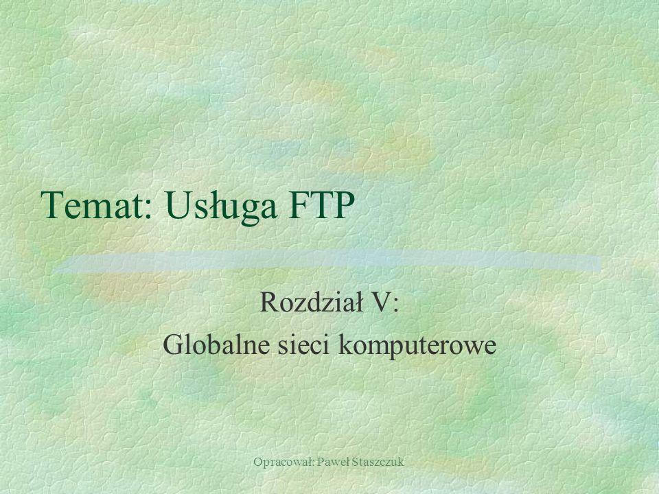 Opracował: Paweł Staszczuk Temat: Usługa FTP Rozdział V: Globalne sieci komputerowe