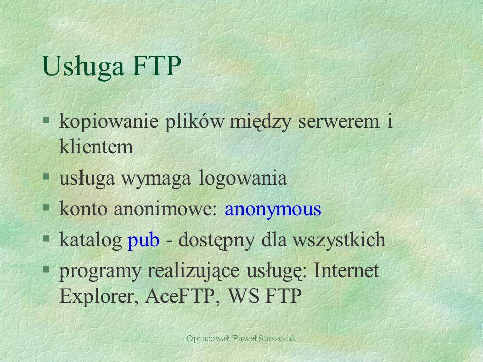 Opracował: Paweł Staszczuk Usługa FTP §kopiowanie plików między serwerem i klientem §usługa wymaga logowania §konto anonimowe: anonymous §katalog pub - dostępny dla wszystkich §programy realizujące usługę: Internet Explorer, AceFTP, WS FTP