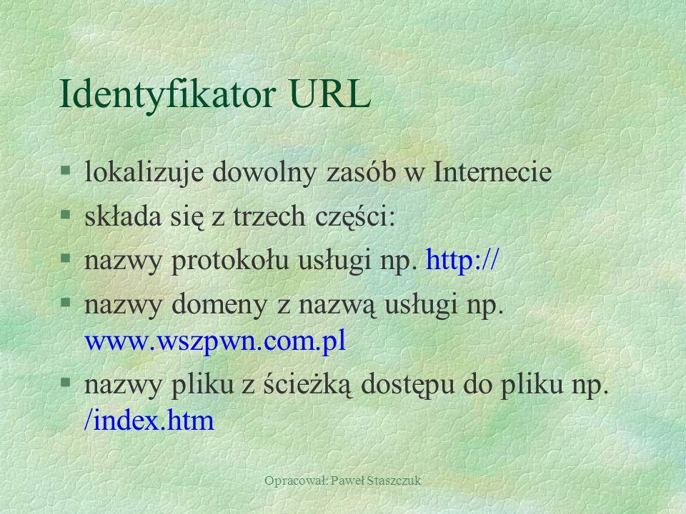 Opracował: Paweł Staszczuk Identyfikator URL §lokalizuje dowolny zasób w Internecie §składa się z trzech części: §nazwy protokołu usługi np. http:// §