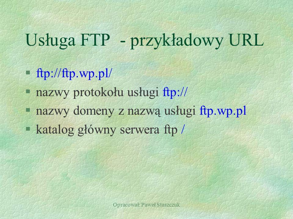 Opracował: Paweł Staszczuk Usługa FTP - przykładowy URL §ftp://ftp.wp.pl/ §nazwy protokołu usługi ftp:// §nazwy domeny z nazwą usługi ftp.wp.pl §katalog główny serwera ftp /