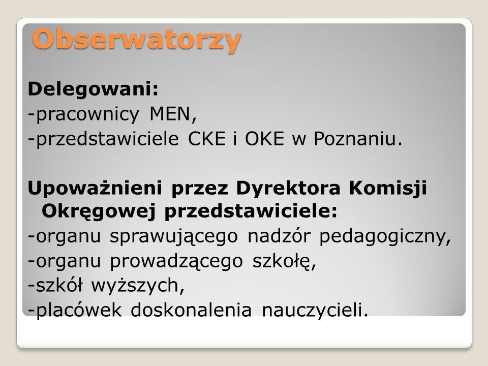 Obserwatorzy Delegowani: -pracownicy MEN, -przedstawiciele CKE i OKE w Poznaniu. Upoważnieni przez Dyrektora Komisji Okręgowej przedstawiciele: -organ