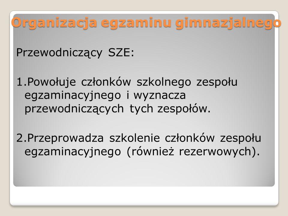 Organizacja egzaminu gimnazjalnego Przewodniczący SZE: 1.Powołuje członków szkolnego zespołu egzaminacyjnego i wyznacza przewodniczących tych zespołów