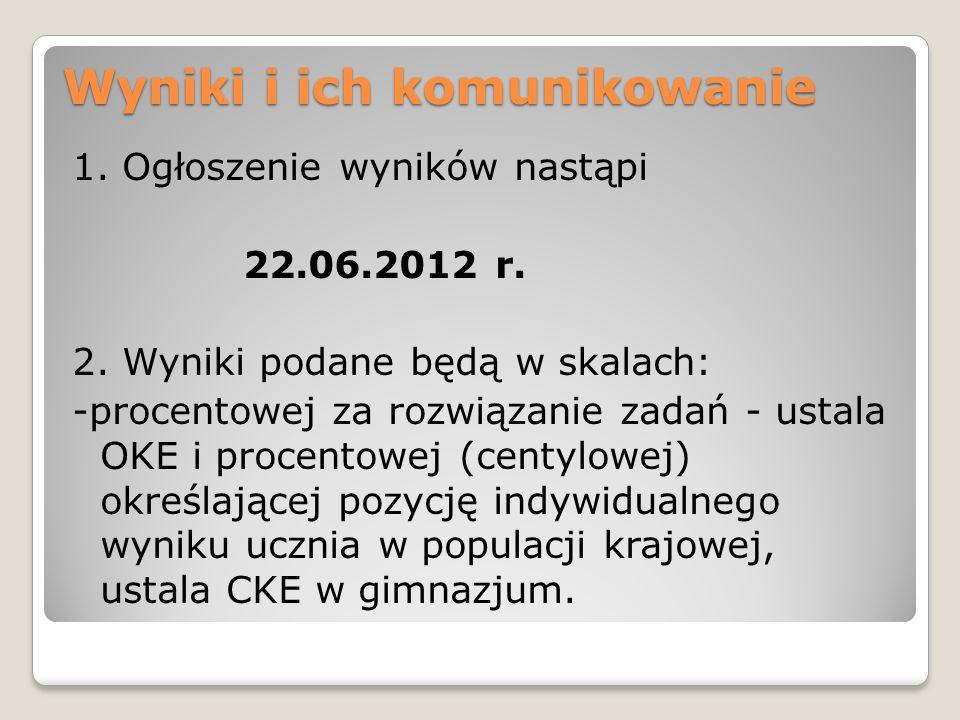 Wyniki i ich komunikowanie 1. Ogłoszenie wyników nastąpi 22.06.2012 r. 2. Wyniki podane będą w skalach: -procentowej za rozwiązanie zadań - ustala OKE