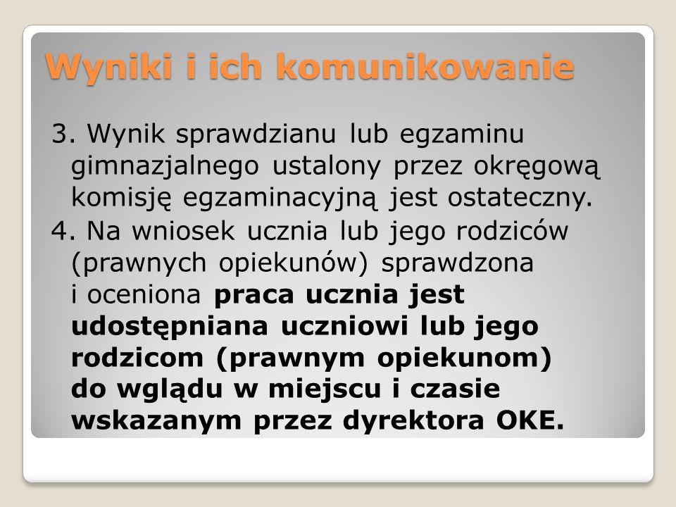 Wyniki i ich komunikowanie 3. Wynik sprawdzianu lub egzaminu gimnazjalnego ustalony przez okręgową komisję egzaminacyjną jest ostateczny. 4. Na wniose