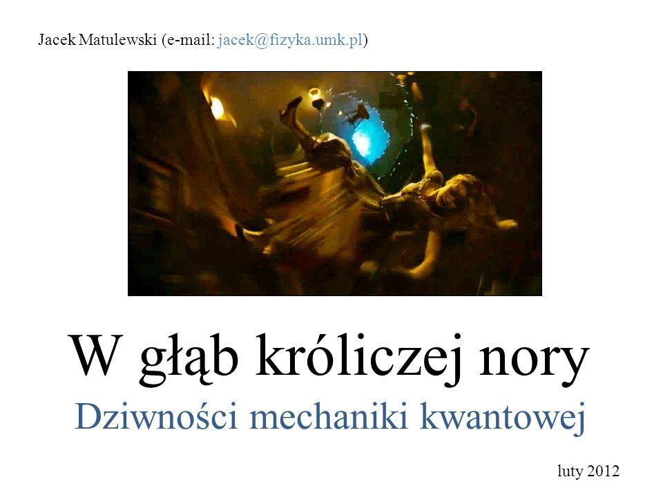 W głąb króliczej nory Dziwności mechaniki kwantowej Jacek Matulewski (e-mail: jacek@fizyka.umk.pl) luty 2012