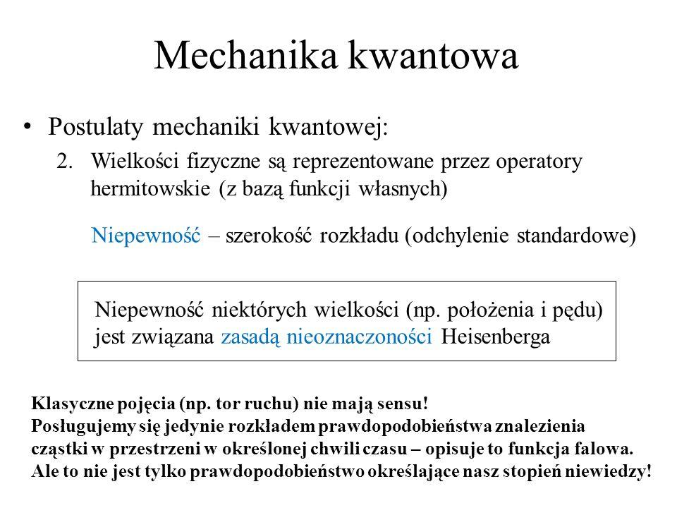 Mechanika kwantowa Postulaty mechaniki kwantowej: 2.Wielkości fizyczne są reprezentowane przez operatory hermitowskie (z bazą funkcji własnych) Niepew