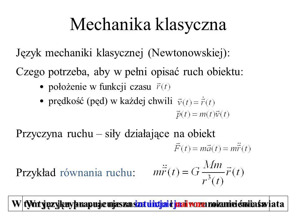 Język mechaniki klasycznej (Newtonowskiej): Czego potrzeba, aby w pełni opisać ruch obiektu: położenie w funkcji czasu prędkość (pęd) w każdej chwili