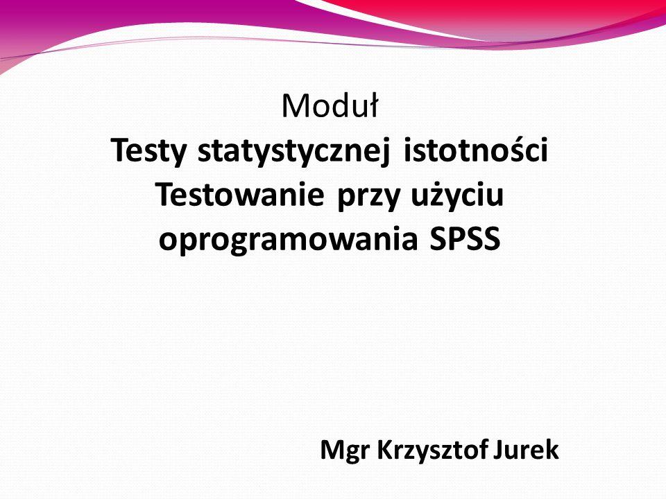 Moduł Testy statystycznej istotności Testowanie przy użyciu oprogramowania SPSS Mgr Krzysztof Jurek