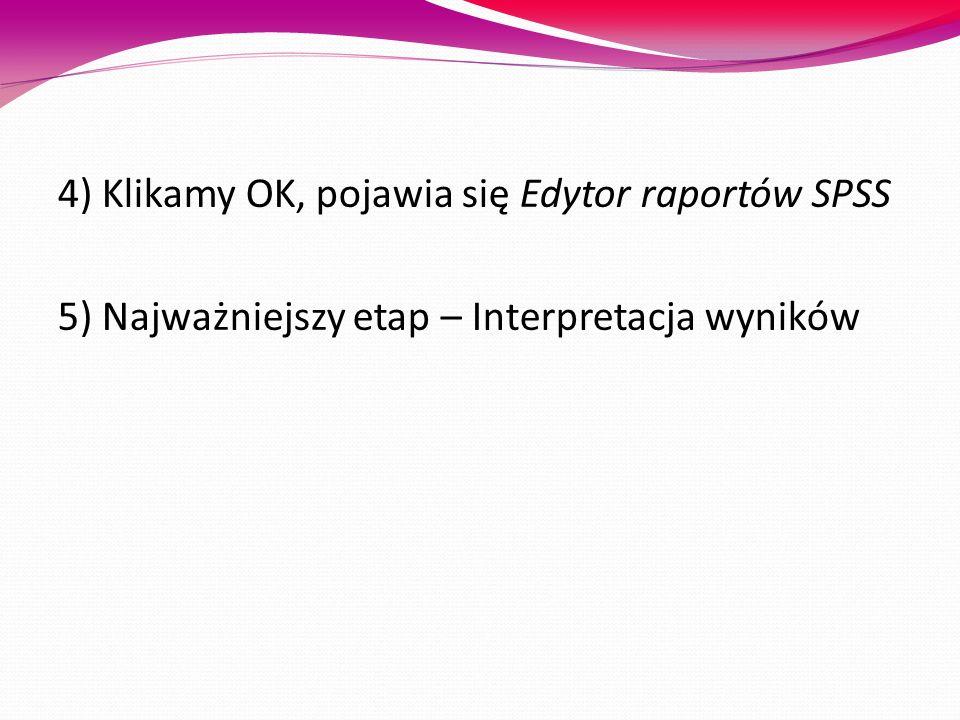 4) Klikamy OK, pojawia się Edytor raportów SPSS 5) Najważniejszy etap – Interpretacja wyników
