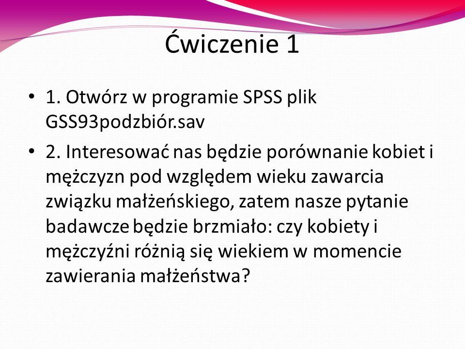 Ćwiczenie 1 1. Otwórz w programie SPSS plik GSS93podzbiór.sav 2. Interesować nas będzie porównanie kobiet i mężczyzn pod względem wieku zawarcia związ