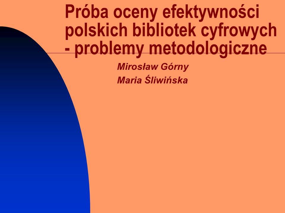 Próba oceny efektywności polskich bibliotek cyfrowych - problemy metodologiczne Mirosław Górny Maria Śliwińska