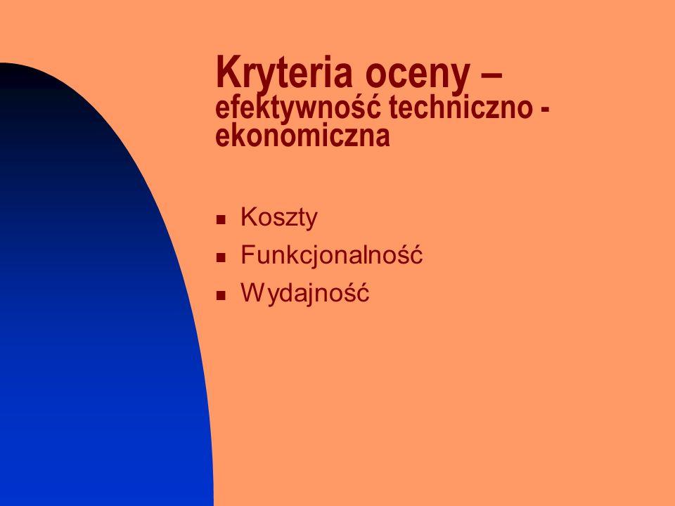 Kryteria oceny – efektywność techniczno - ekonomiczna Koszty Funkcjonalność Wydajność