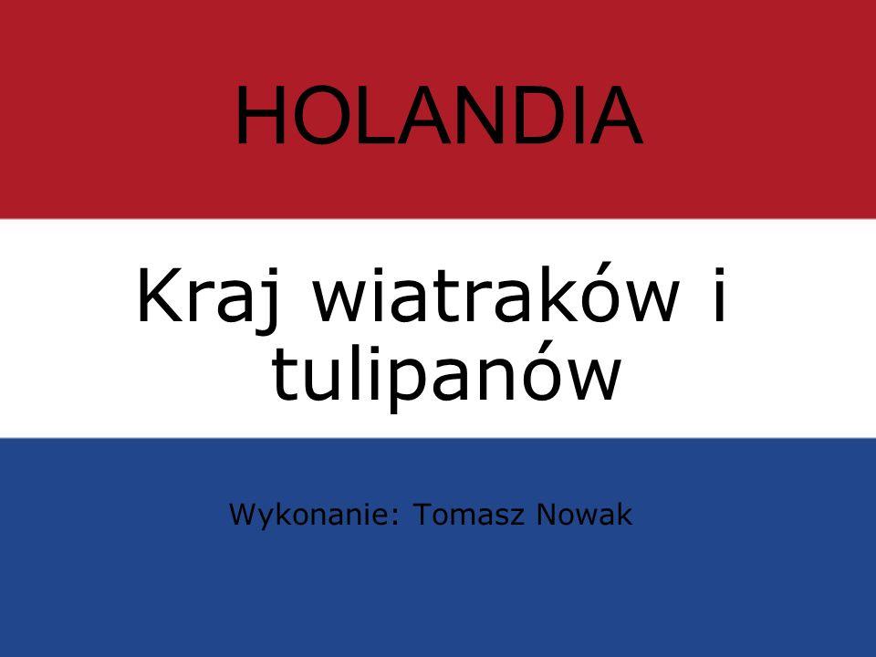HOLANDIA Kraj wiatraków i tulipanów Wykonanie: Tomasz Nowak