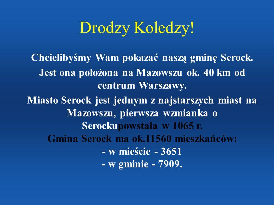 Drodzy Koledzy! Chcielibyśmy Wam pokazać naszą gminę Serock. Jest ona położona na Mazowszu ok. 40 km od centrum Warszawy. Miasto Serock jest jednym z