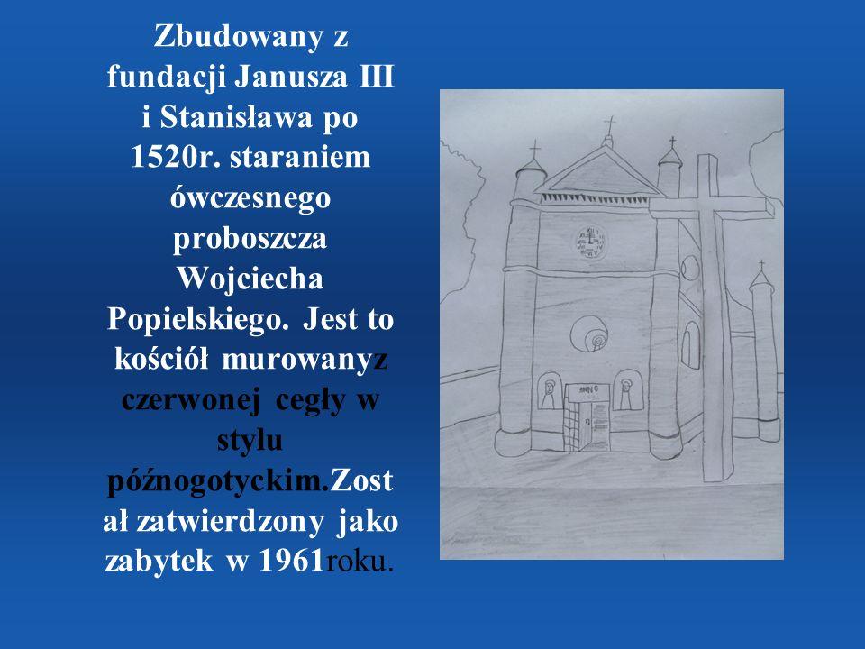 Zbudowany z fundacji Janusza III i Stanisława po 1520r. staraniem ówczesnego proboszcza Wojciecha Popielskiego. Jest to kościół murowanyz czerwonej ce