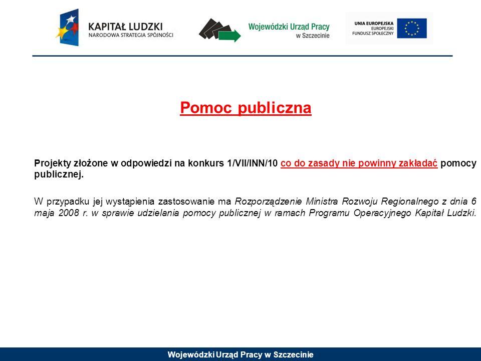 Wojewódzki Urząd Pracy w Szczecinie Pomoc publiczna Projekty złożone w odpowiedzi na konkurs 1/VII/INN/10 co do zasady nie powinny zakładać pomocy pub