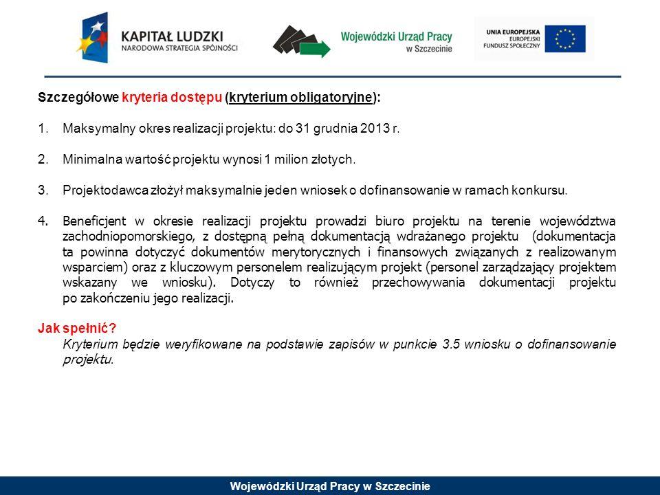 Wojewódzki Urząd Pracy w Szczecinie Szczegółowe kryteria dostępu (kryterium obligatoryjne): 1.Maksymalny okres realizacji projektu: do 31 grudnia 2013
