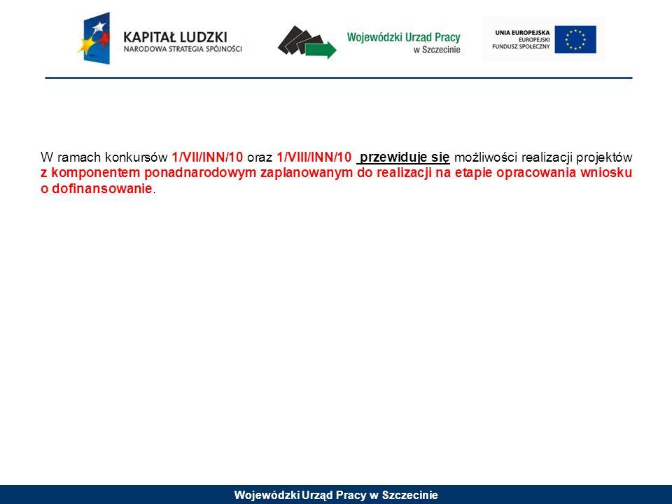 Wojewódzki Urząd Pracy w Szczecinie W ramach konkursów 1/VII/INN/10 oraz 1/VIII/INN/10 przewiduje się możliwości realizacji projektów z komponentem po