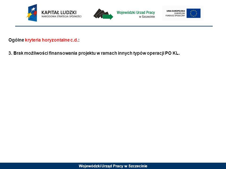 Wojewódzki Urząd Pracy w Szczecinie Ogólne kryteria horyzontalne c.d.: 3. Brak możliwości finansowania projektu w ramach innych typów operacji PO KL.
