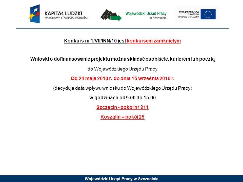 Wojewódzki Urząd Pracy w Szczecinie Konkurs nr 1/VII/INN/10 jest konkursem zamkniętym Wnioski o dofinansowanie projektu można składać osobiście, kurierem lub pocztą do Wojewódzkiego Urzędu Pracy Od 25 maja 2010 r.