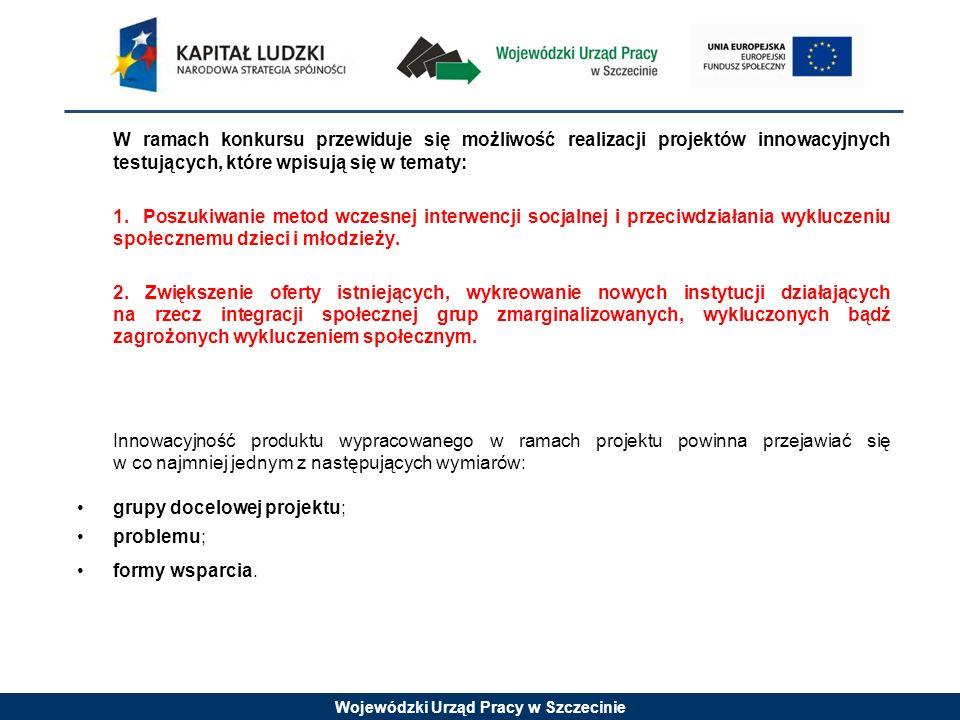 Wojewódzki Urząd Pracy w Szczecinie W ramach konkursu przewiduje się możliwość realizacji projektów innowacyjnych testujących, które wpisują się w tematy: 1.Tworzenie i wdrażanie systemowych rozwiązań podwyższających innowacyjność i adaptacyjność pracowników i przedsiębiorstw na poziomie regionalnym.