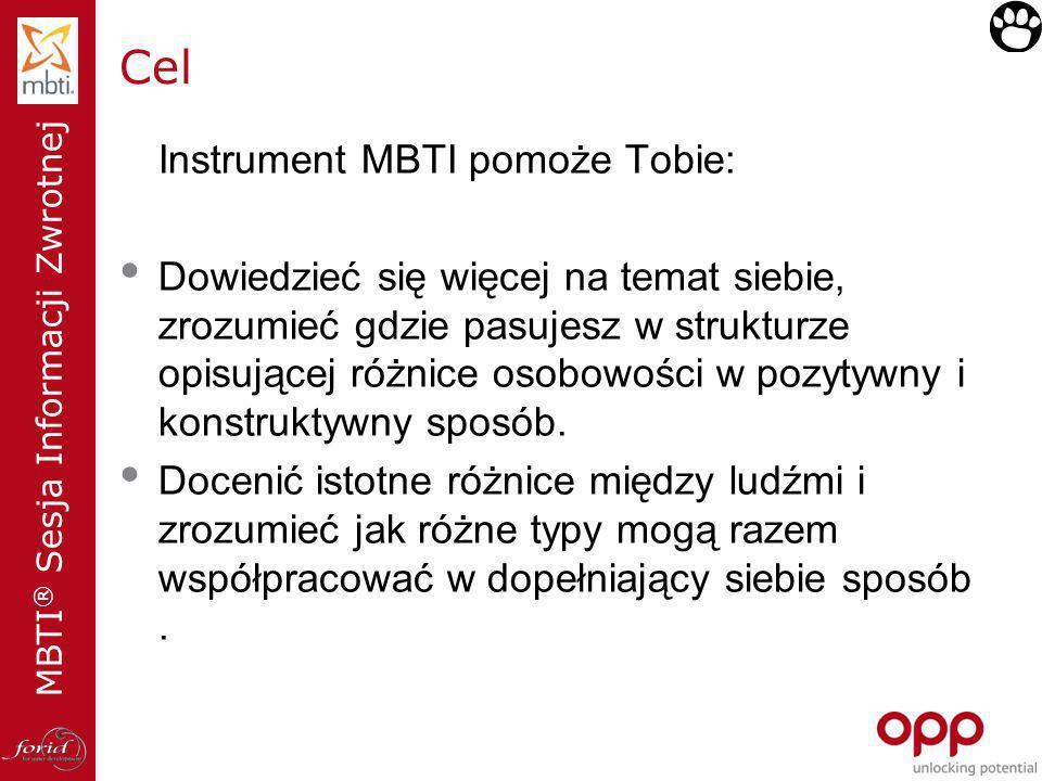MBTI ® Sesja Informacji Zwrotnej Cel Instrument MBTI pomoże Tobie: Dowiedzieć się więcej na temat siebie, zrozumieć gdzie pasujesz w strukturze opisuj