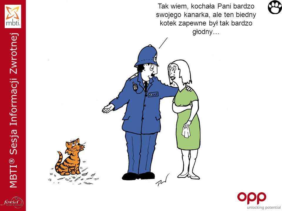 MBTI ® Sesja Informacji Zwrotnej Tak wiem, kochała Pani bardzo swojego kanarka, ale ten biedny kotek zapewne był tak bardzo głodny…