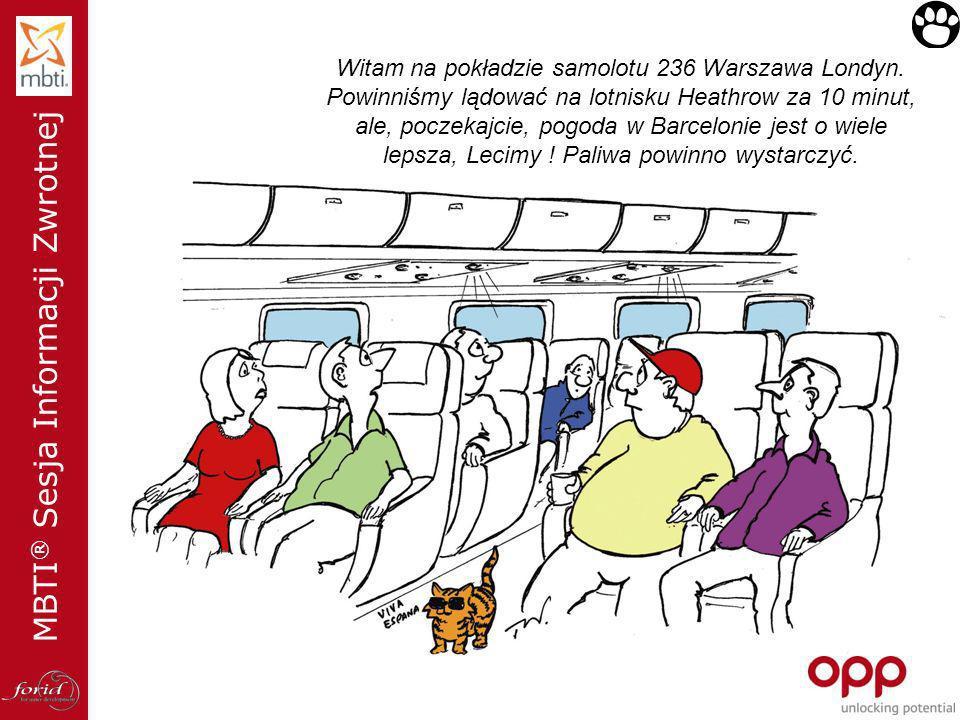 MBTI ® Sesja Informacji Zwrotnej Witam na pokładzie samolotu 236 Warszawa Londyn. Powinniśmy lądować na lotnisku Heathrow za 10 minut, ale, poczekajci