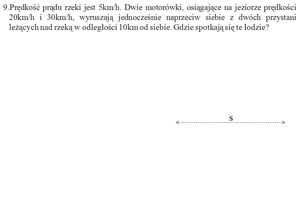 Dane: v=5km/h, v 1 = 20km/h, v 2 =30km/h, s=10km. Szukane: y=? F: