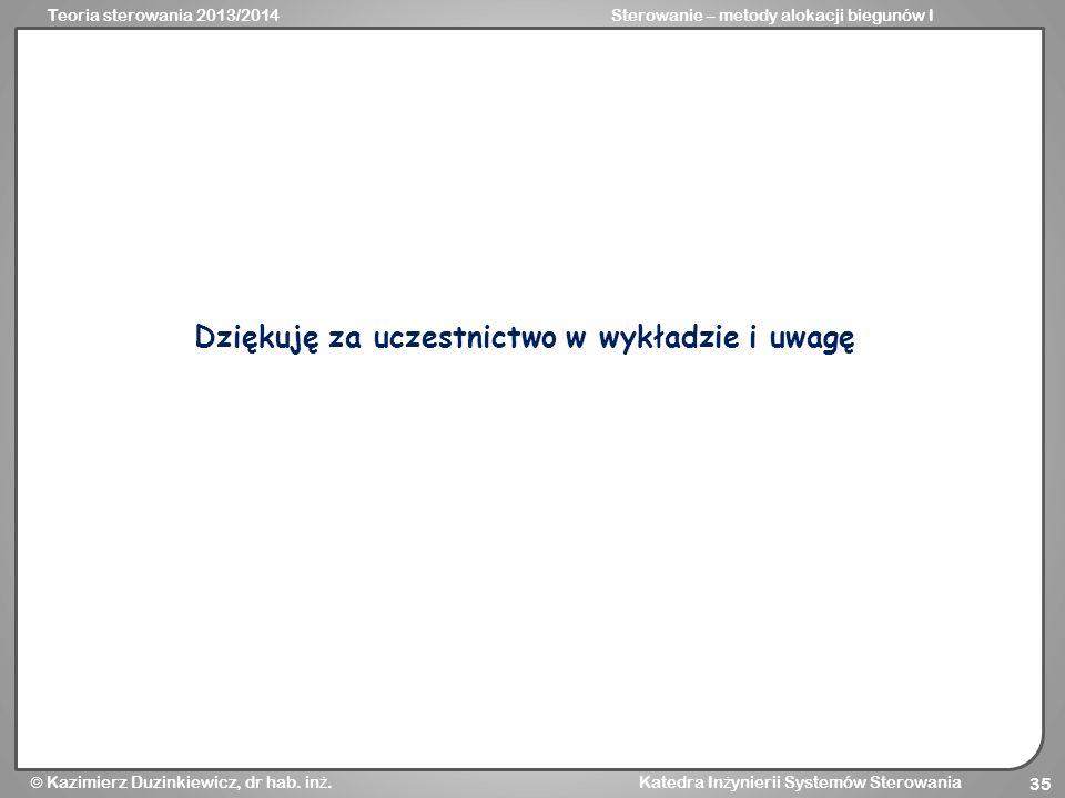 Teoria sterowania 2013/2014Sterowanie – metody alokacji biegunów I Kazimierz Duzinkiewicz, dr hab. in ż. Katedra In ż ynierii Systemów Sterowania 35 D