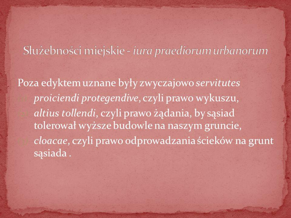 Poza edyktem uznane były zwyczajowo servitutes (1) proiciendi protegendive, czyli prawo wykuszu, (2) altius tollendi, czyli prawo żądania, by sąsiad t
