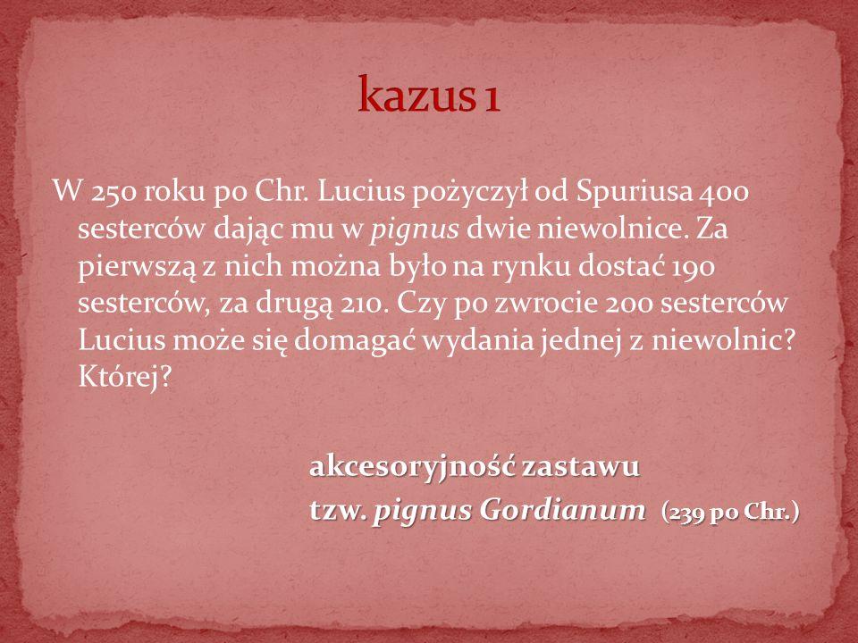 W 250 roku po Chr. Lucius pożyczył od Spuriusa 400 sesterców dając mu w pignus dwie niewolnice. Za pierwszą z nich można było na rynku dostać 190 sest