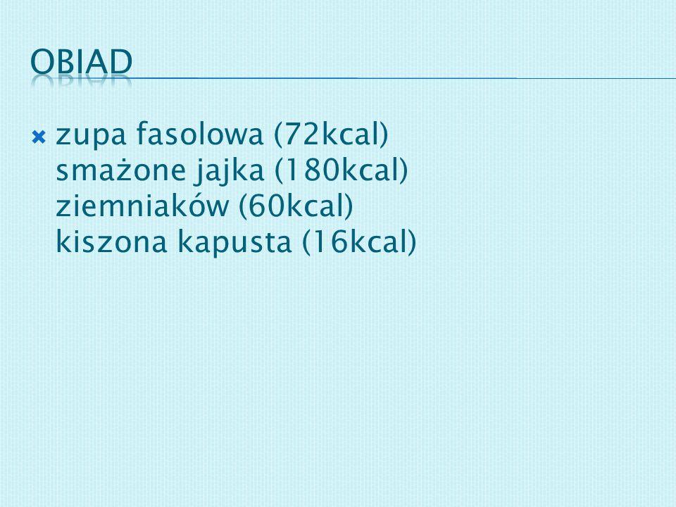 zupa fasolowa (72kcal) smażone jajka (180kcal) ziemniaków (60kcal) kiszona kapusta (16kcal)