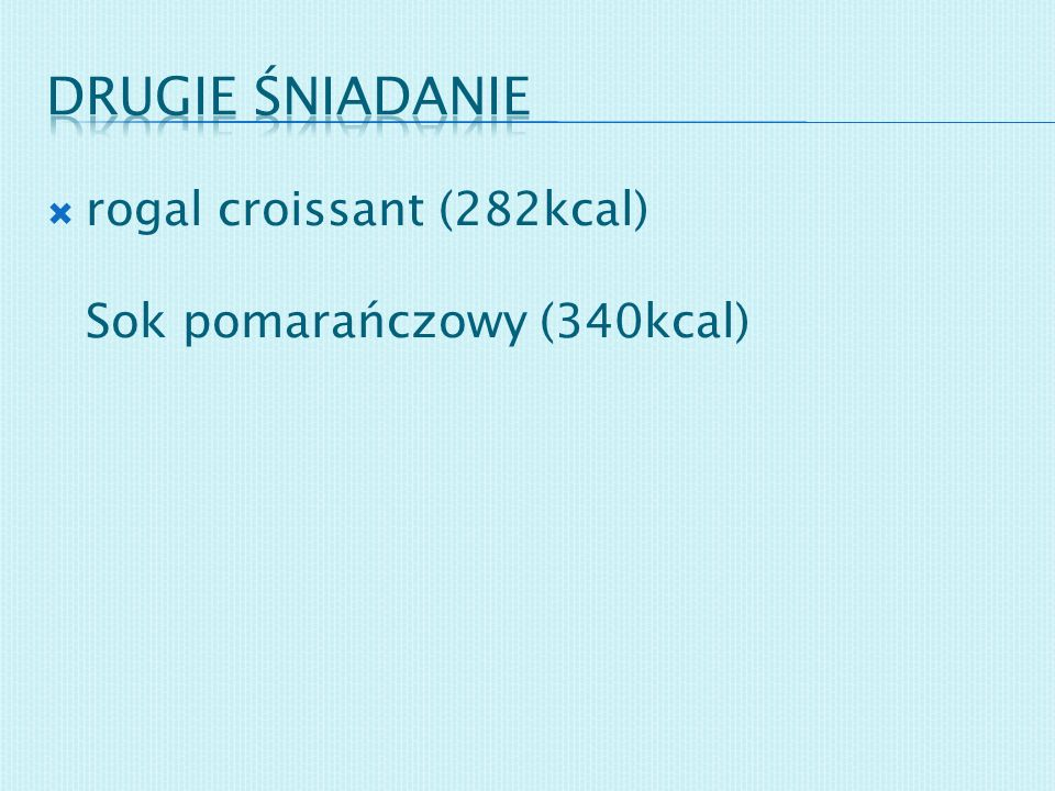 rogal croissant (282kcal) Sok pomarańczowy (340kcal)